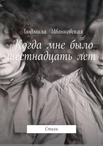 Людмила Иванковская, Когда мне было шестнадцатьлет. Стихи