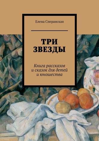 Елена Сперанская, Три звезды. Книга рассказов исказок для детей июношества