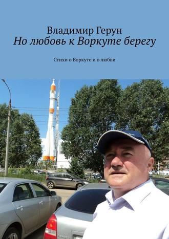 Владимир Герун, Нолюбовь кВоркуте берегу. Стихи оВоркуте иолюбви