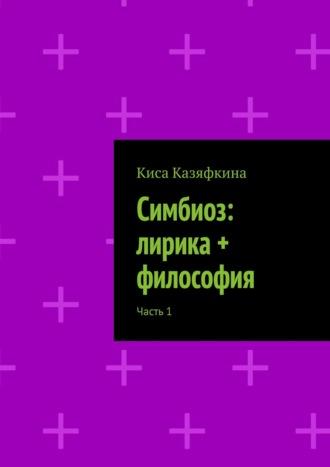 Киса Казяфкина, Симбиоз: лирика + философия. Часть1