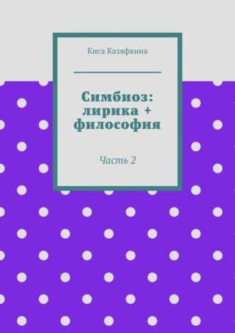 Киса Казяфкина, Симбиоз: лирика + философия. Часть 2