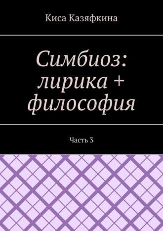 Киса Казяфкина, Симбиоз: лирика + философия. Часть 3