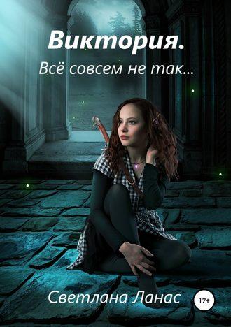 Светлана Ланас, Виктория. Всё совсем не так…