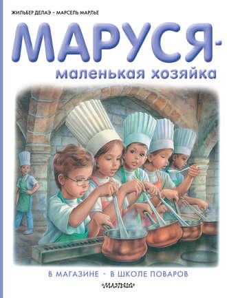Жильбер Делаэ, Марсель Марлье, Маруся – маленькая хозяйка: В магазине. В школе поваров (сборник)