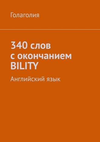 Голаголия, 340 слов с окончанием BILITY. Английскийязык