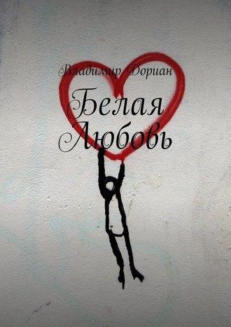 Владимир Дориан, Белая Любовь