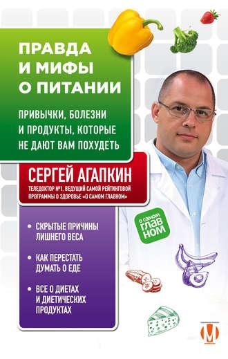 Сергей Агапкин, Правда и мифы о питании. Привычки, болезни и продукты, которые не дают вам похудеть