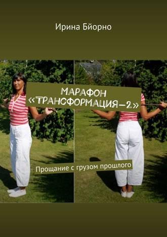Ирина Бйорно, Марафон «Трансформация-2». Прощание с грузом прошлого