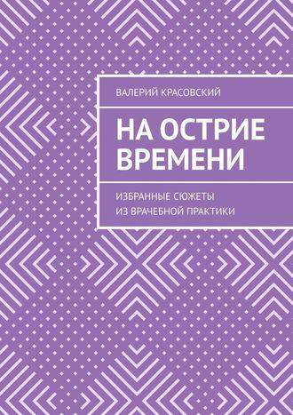 Валерий Красовский, На острие времени. Избранные сюжеты изврачебной практики