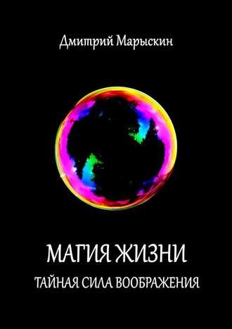 Дмитрий Марыскин, Магия жизни. Тайная сила воображения