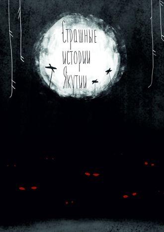 Страшные истории Якутии (remаstered). Издание второе, дополненное