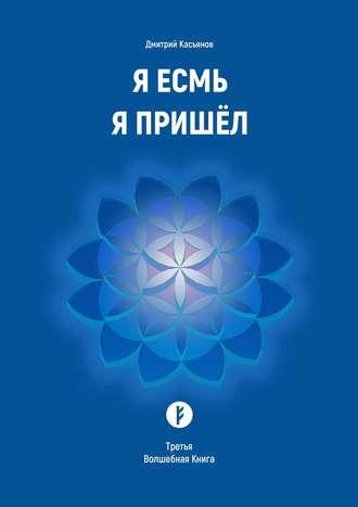Дмитрий Касьянов, Я Есмь Я Пришёл. Третья Волшебная Книга