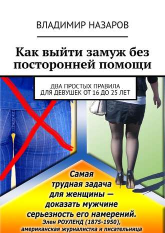 Владимир Назаров, Как выйти замуж без посторонней помощи. Два простых правила для девушек от 16 до 25 лет