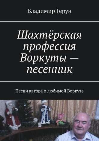 Владимир Герун, Шахтёрская профессия Воркуты – песенник. Песни автора олюбимой Воркуте