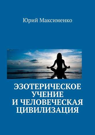 Юрий Максименко, Эзотерическое учение и человеческая цивилизация