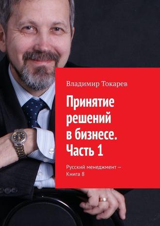 Владимир Токарев, Принятие решений вбизнесе. Часть 1. Русский менеджмент – Книга8