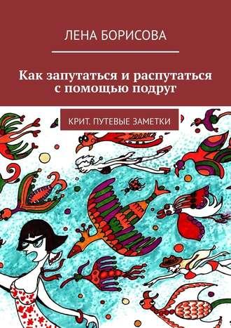 Лена Борисова, Как запутаться ираспутаться спомощью подруг. Крит. Путевые заметки