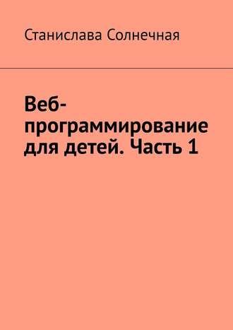 Станислава Солнечная, Веб-программирование для детей. Часть 1