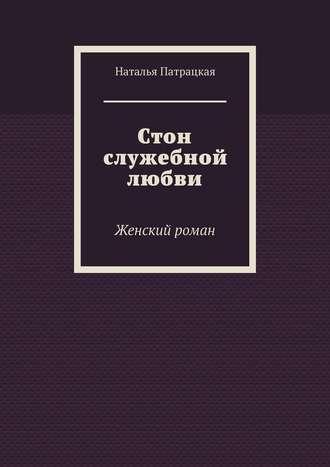 Наталья Патрацкая, Стон служебной любви. Женский роман