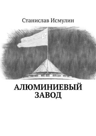 Станислав Исмулин, Алюминиевый завод