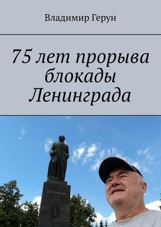 Владимир Герун, 75 лет прорыва блокады Ленинграда