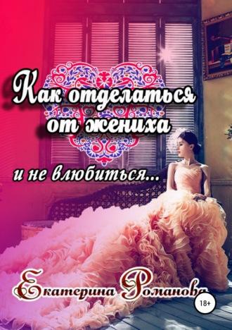 Екатерина Романова, Как отделаться от жениха и не влюбиться