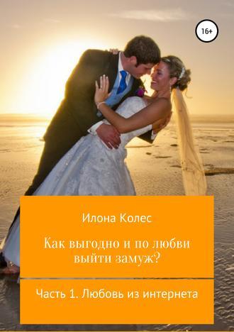 Илона Колес, Как выгодно и по любви выйти замуж? Часть 1. Любовь из интернета