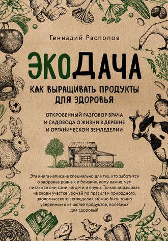 Геннадий Распопов, Экодача. Как выращивать продукты для здоровья. Откровенный разговор врача и садовода о жизни в деревне и органическом земледелии