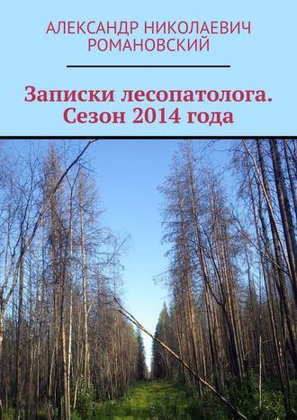 Александр Романовский, Записки лесопатолога. Сезон 2014 года