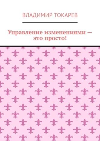 Владимир Токарев, Управление изменениями – это просто!