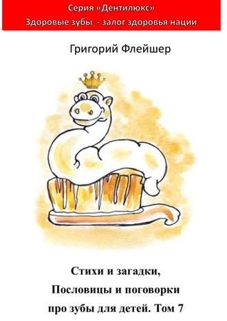 Григорий Флейшер, Стихи изагадки, пословицы ипоговорки про зубы для детей. Том7. «Дентилюкс». Здоровые зубы– залог здоровья нации