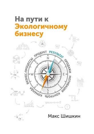 Макс Шишкин, На пути к Экологичному бизнесу. Принципы бизнеса, работающего на собственника и нужного клиентам