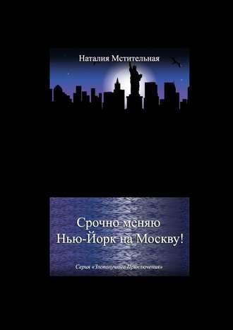 Наталия Мстительная, Срочно меняю Нью-Йорк наМоскву! Серия «Злополучные приключения»