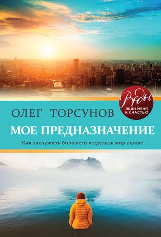 Олег Торсунов, Мое предназначение. Как заслужить большего и сделать этот мир лучше