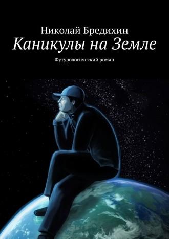 Каникулы наЗемле. Футурологический роман