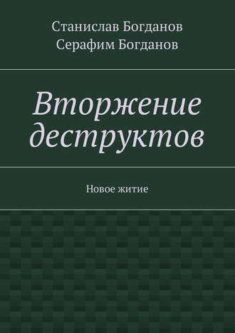 Станислав Богданов, Серафим Богданов, Вторжение деструктов. Новое житие