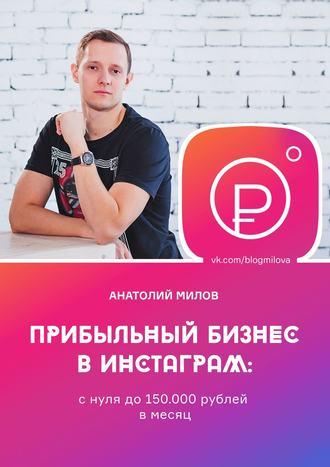 Анатолий Милов, Прибыльный бизнес в Instagram: от 0 до 150 000 рублей в месяц