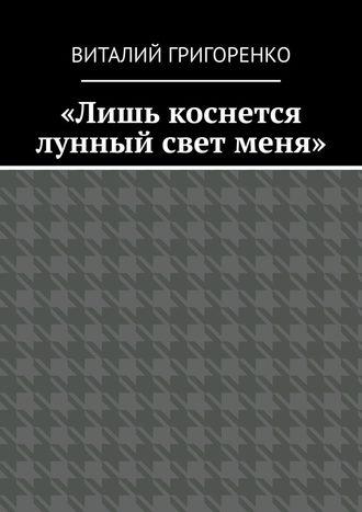 Виталий Григоренко, «Лишь коснется лунный свет меня»
