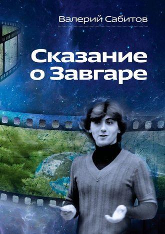 Валерий Сабитов, Сказание о Завгаре. О фантастической судьбе реального гражданина Вселенной