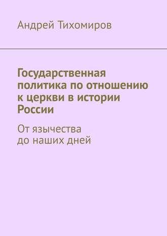Андрей Тихомиров, Государственная политика по отношению к церкви в истории России. Отязычества донашихдней