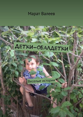 Марат Валеев, Детки-обалдетки. Веселые истории