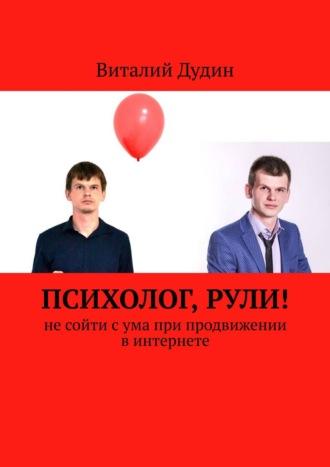 Виталий Дудин, Психолог, рули! Несойти сума при продвижении винтернете