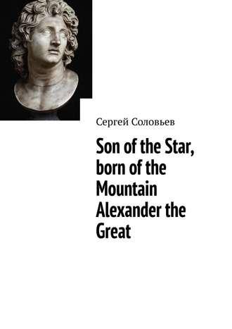 Сергей Соловьев, Son of the Star, born of the Mountain Alexander the Great