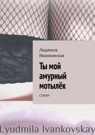 Людмила Иванковская, Ты мой амурный мотылёк. Стихи