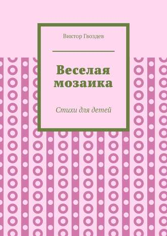 Виктор Гвоздев, Веселая мозаика. Стихи для детей