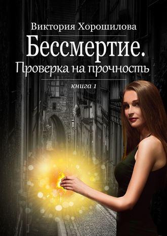 Виктория Хорошилова, Бессмертие. Проверка на прочность. Книга 1
