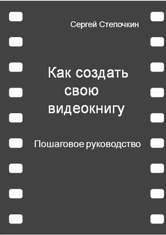 Сергей Степочкин, Как создать свою видеокнигу. Пошаговое руководство