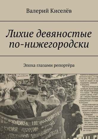 Валерий Киселёв, Лихиедевяностые по-нижегородски. Эпоха глазами репортёра