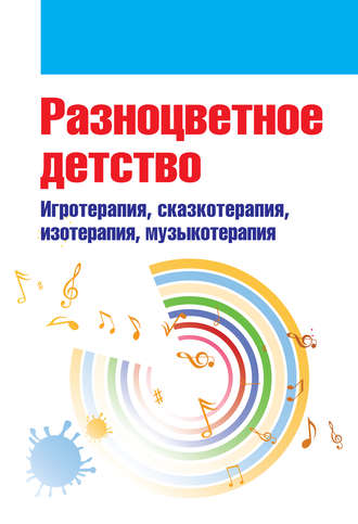 Коллектив авторов, Разноцветное детство. Игротерапия, сказкотерапия, изотерапия, музыкотерапия