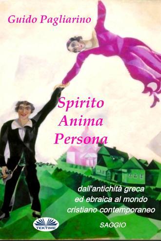 Guido Pagliarino, Spirito, Anima, Persona Dall'Antichità Greca Ed Ebraica Al Mondo Cristiano Contemporaneo